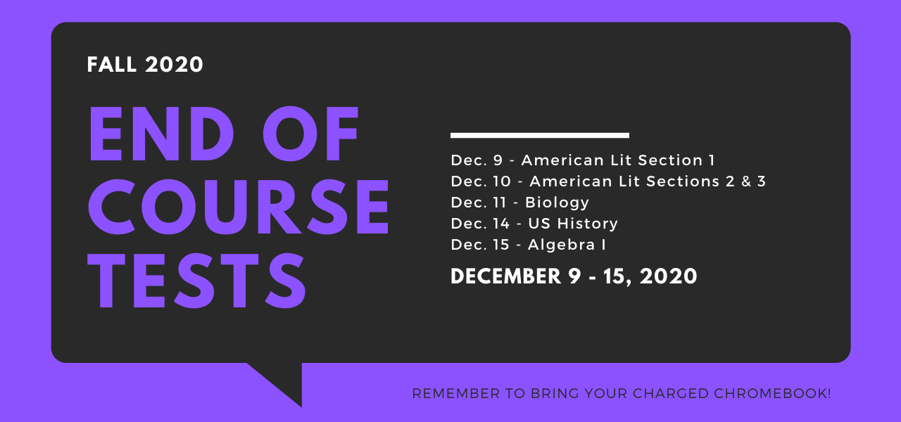 A black speech bubble with rounded edges on a purple background. In purple and white text: Fall 2020 End of Course Tests. December 9-15, 2020. Dec. 9 - American Lit Section 1. Dec. 10 - American Lit Sections 2 & 3. Dec. 11 - Biology. Dec. 14 - US History. Dec. 15 - Algebra I. Remember to bring your charged chromebook.