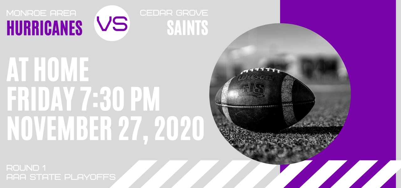 Round 1 AAA State Playoffs. Monroe Area Hurricanes vs Cedar Grove Saints. At Home. Friday, 7:30 pm. November 27, 2020.