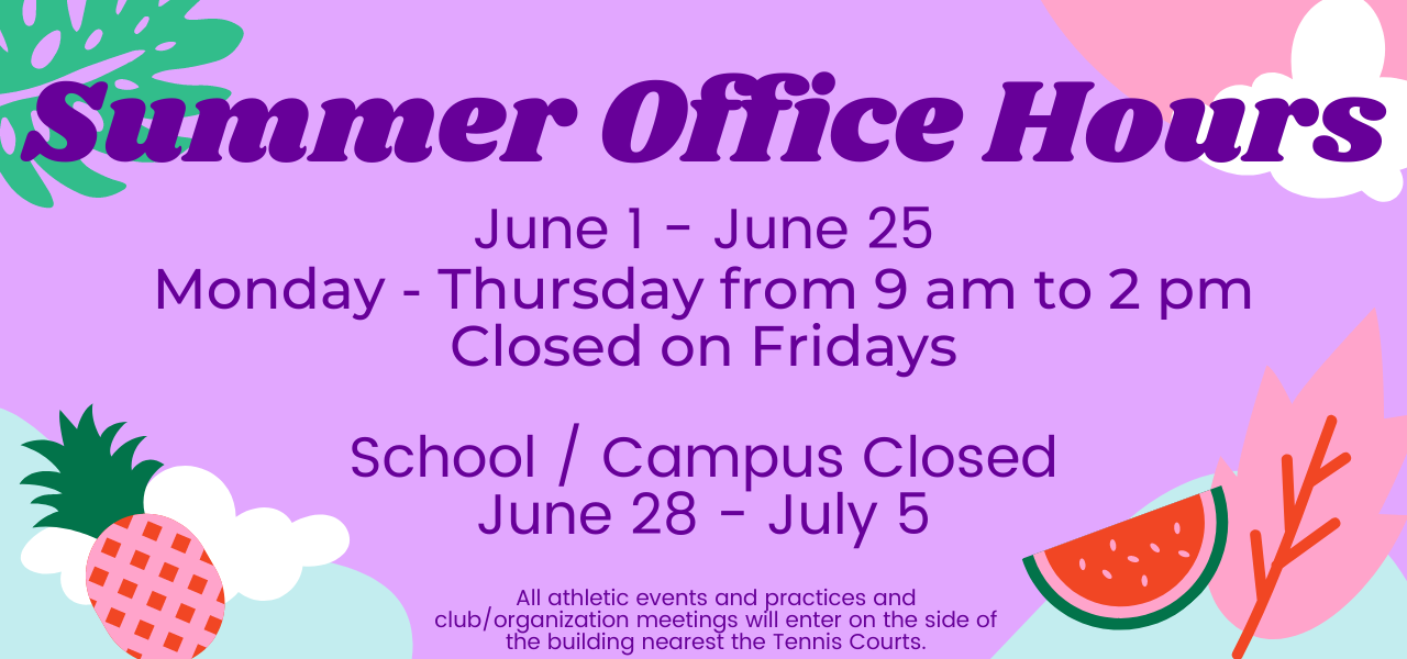 Summer office hours. June 1 to June 26 open Monday-Thursday from 9 am to 2 pm. Closed Fridays. School and campus closed June 28 to July 5. All athletic events and practices and club/organization meetings will enter on the side of the building nearest the Tennis Courts.